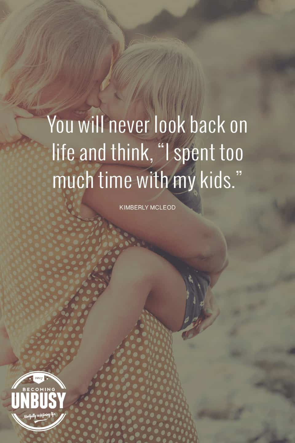 You will never look back at life and think, I spent too much time with my kids. - 10 Benefits Kids Gain From An UnBusy Life *Love this post and site