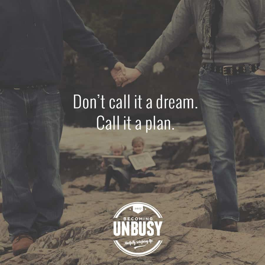 Don't call it a dream. Call it a plan. *Love this quote. Love this Becoming UnBusy site.