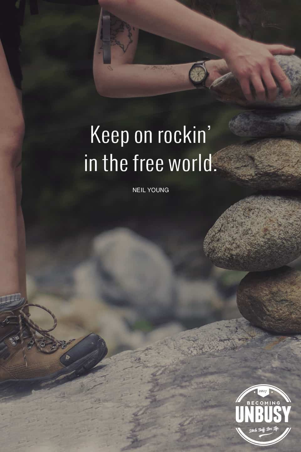 Keep on rocking' in the free world. *Love this Neil Young quote, this life list and this Becoming UnBusy site. Great suggestions.