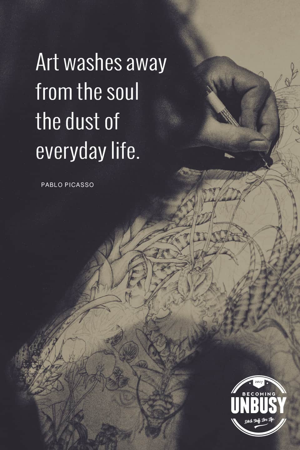 Art washes away from the soul the dust of everyday life. - Pablo Picasso *Love this quote, these life list ideas and this Becoming UnBusy website. Great suggestions.