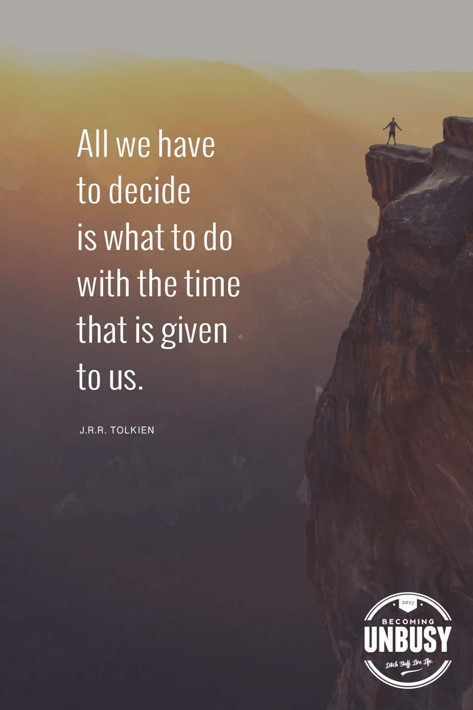 All we have to do is decide what to do with the time that is given to us. - Tolkein *Love this quote, these life list ideas and this Becoming UnBusy site.