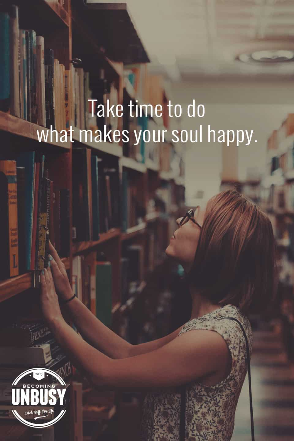 Take time to do what makes your soul happy. *loving this quote, list of ideas and Becoming UnBusy website
