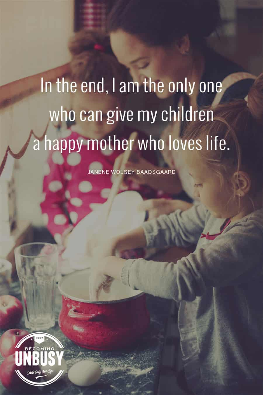 In the end, I am the only one who can give my children a happy mother who loves life. ― Janene Wolsey Baadsgaard *Loving this quote and this Becoming UnBusy website