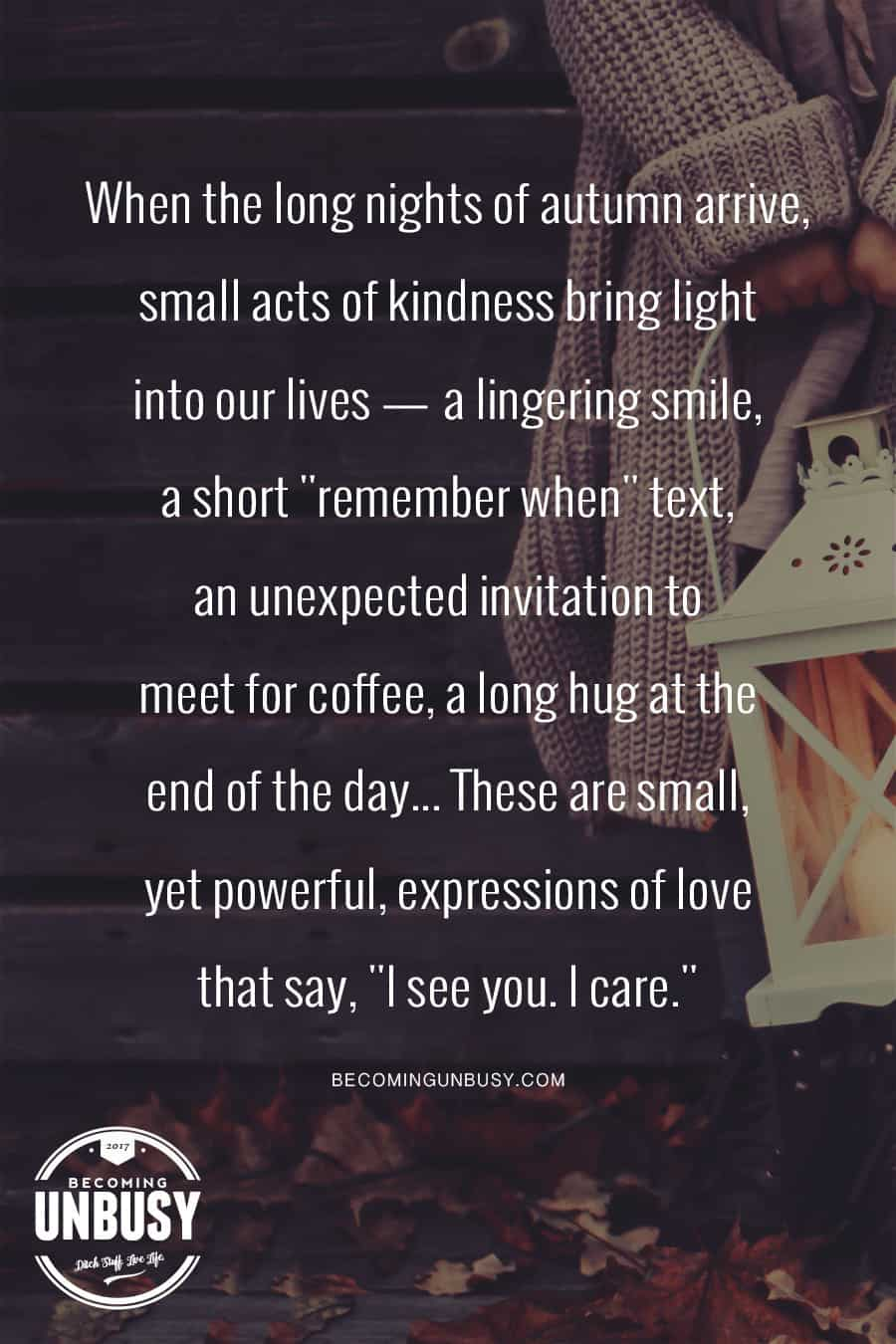 When the long nights of autumn arrive, small acts of kindness bring light into our lives. #quote #BecomingUnBusy *Love this happy list and this website!