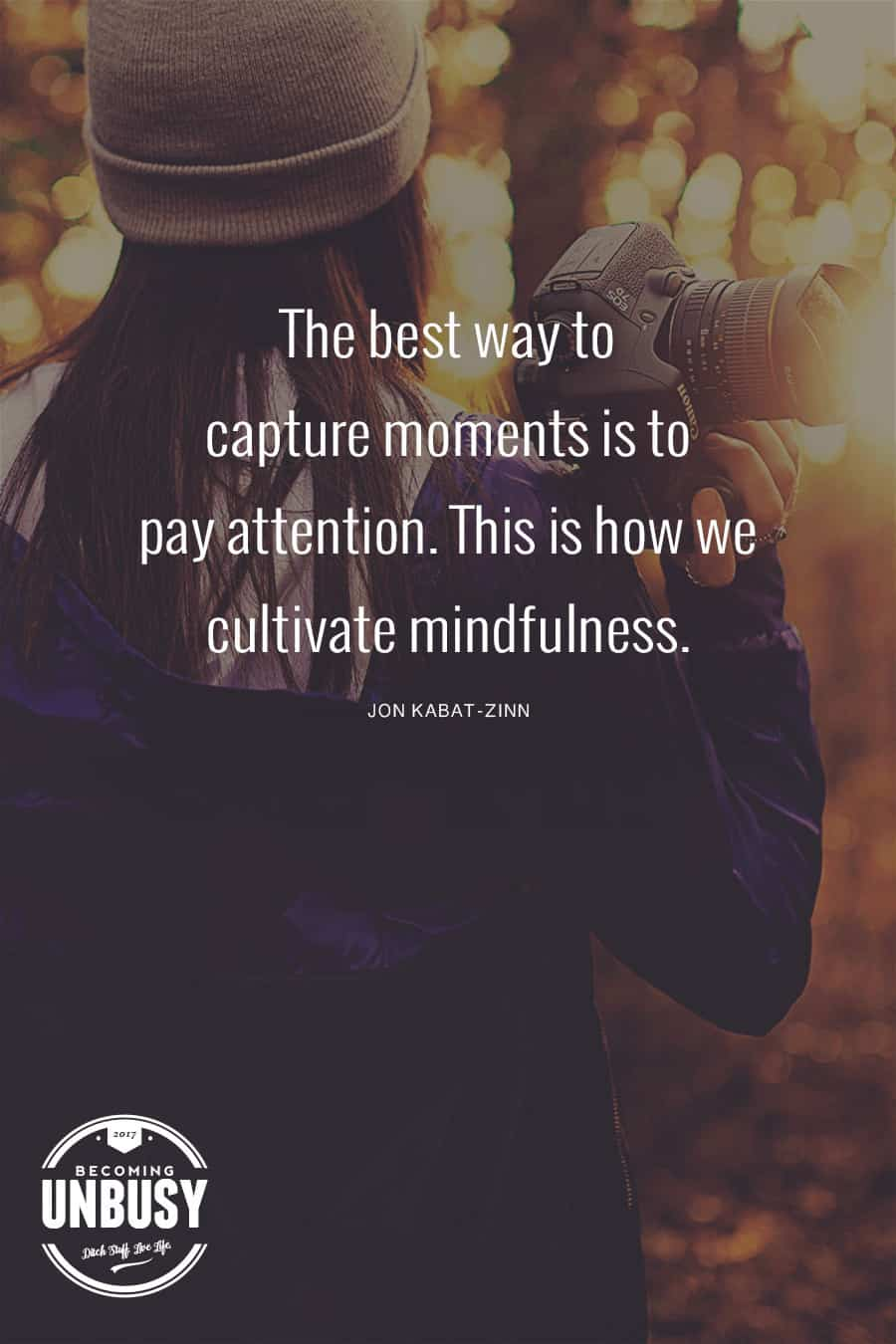 The best way to capture moments is to pay attention. This is how we cultivate mindfulness. #quote #BecomingUnBusy #mindfulness *Love this post and this site!