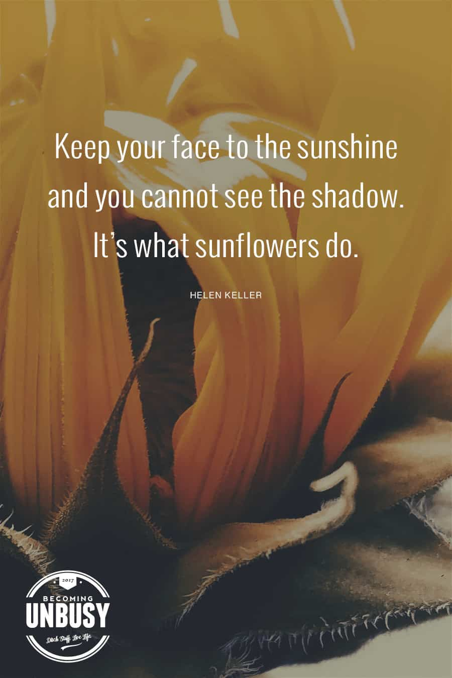 Keep your face to the sunshine and you cannot see the shadow. It's what the sunflowers do. - Helen Keller #quote #sunflowers #BecomingUnBusy *love this article and this site!