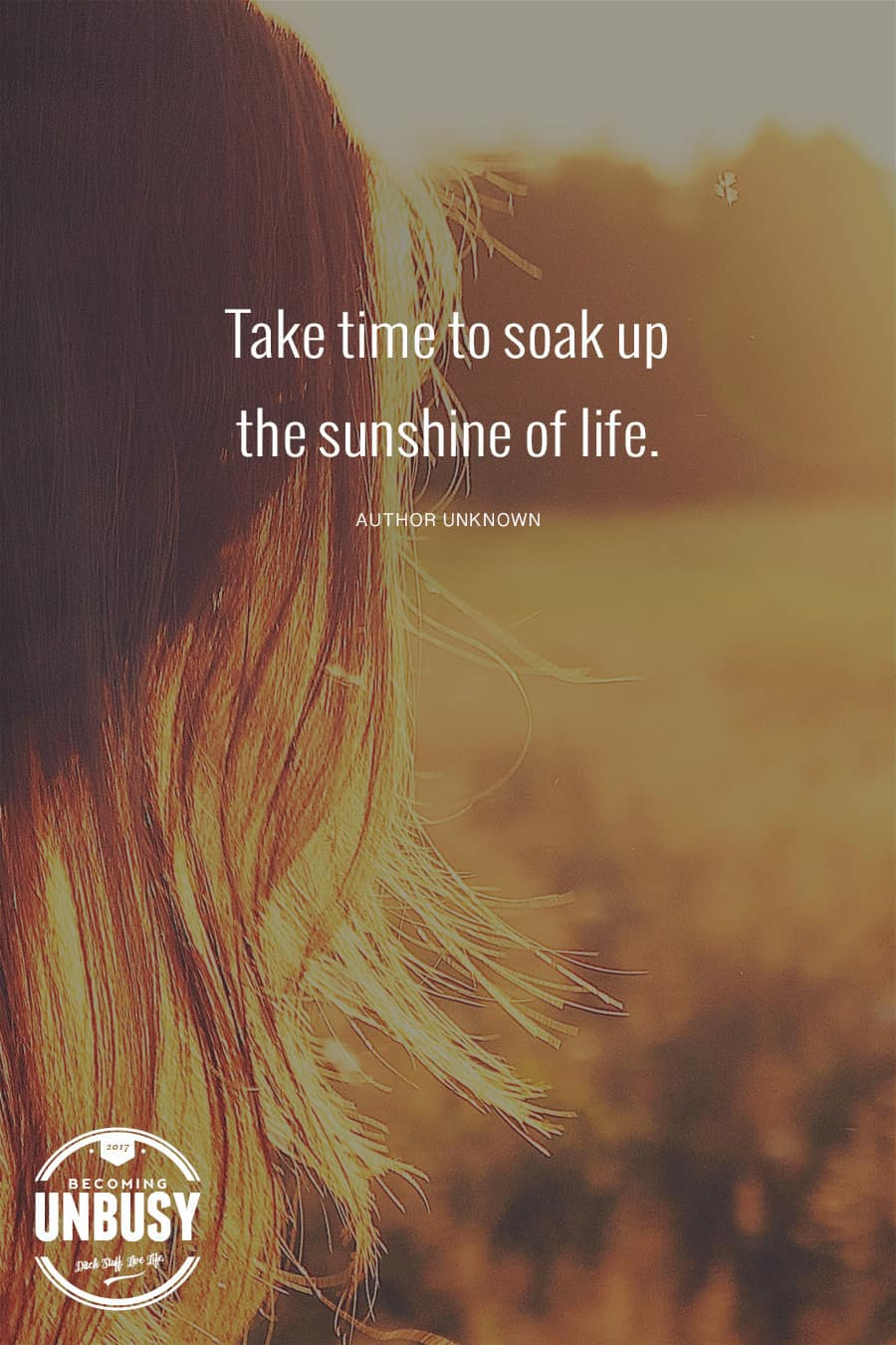 Take time to soak up the sunshine of life. #quote #BecomingUnBusy #slowliving *Love this post and this site!