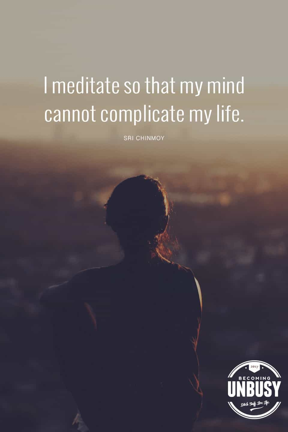 I meditate so my mind cannot complicate my life. *love this quote, this happy list and this Becoming UnBusy site