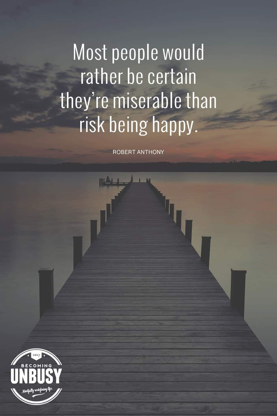 Most people would rather be certain they're miserable than risk being happy. - Robert Anthony #quote #becomingunbusy #behappy *love this video and this site