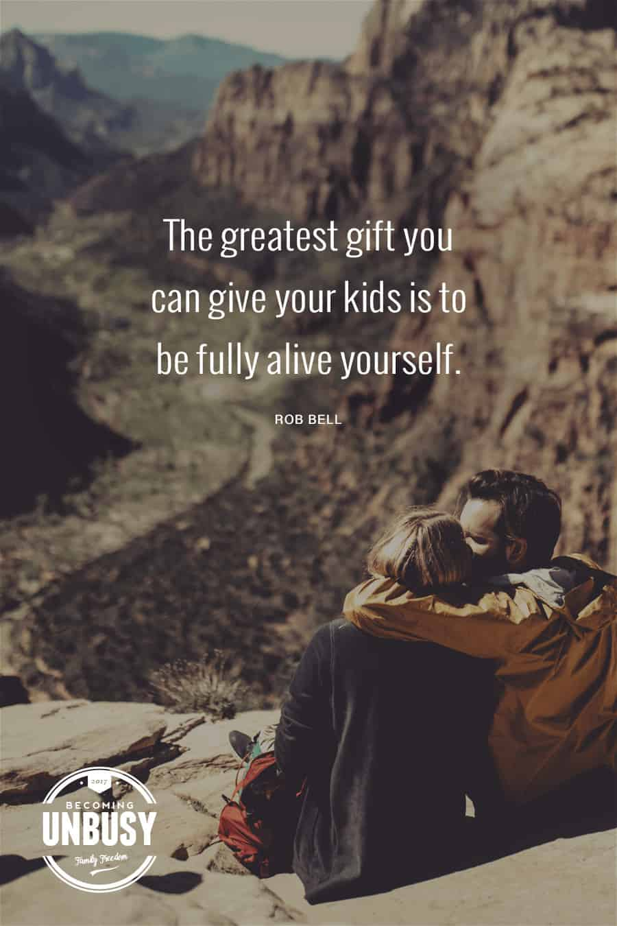 The greatest gift you can give your kids is to be fully alive yourself. - Rob Bell #quote #parenting #BecomingUnbusy *love this video and site