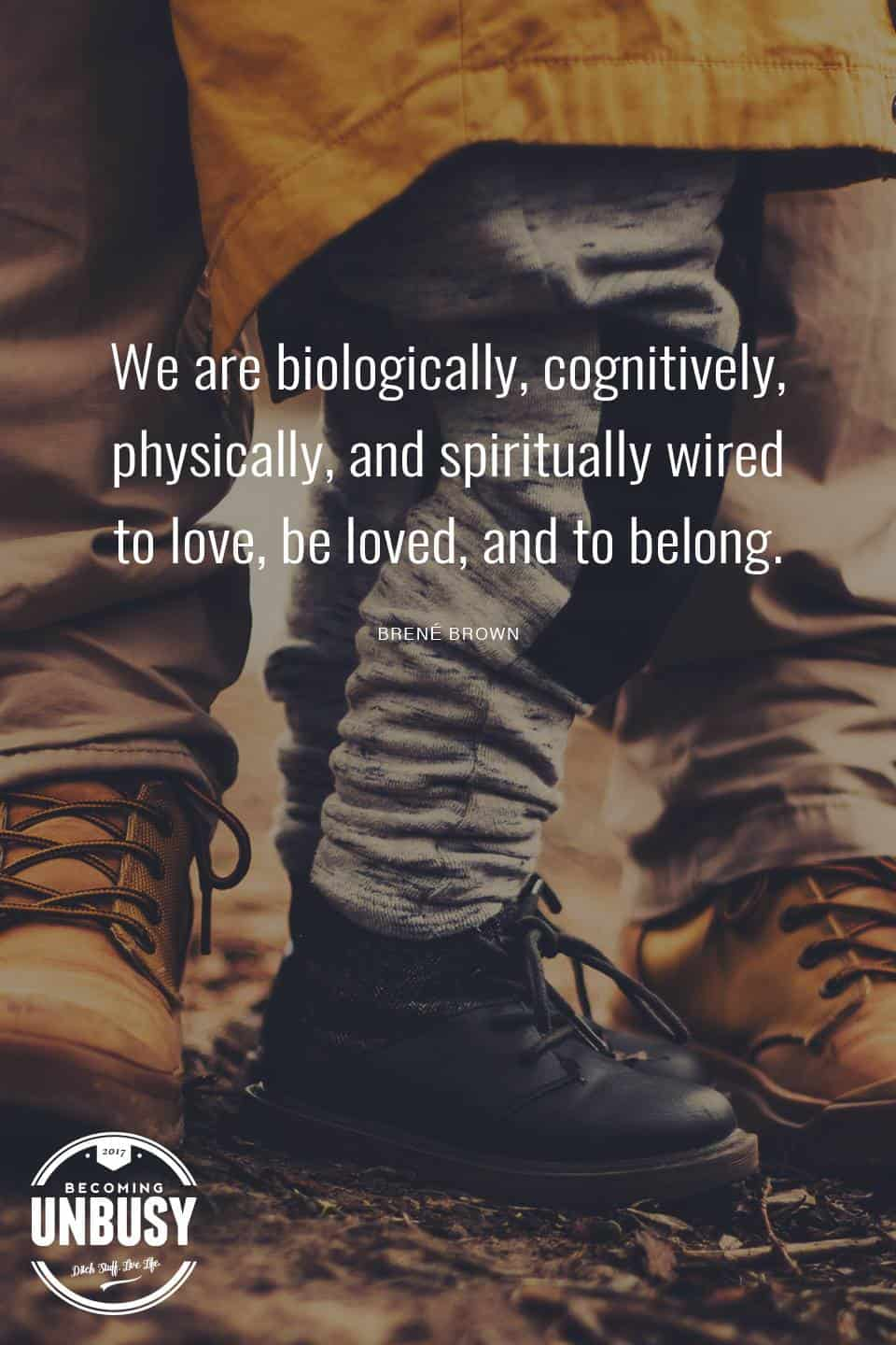 We are biologically, cognitively, physically, and spiritually wired to love, be loved, and to belong. - Brene Brown #quote #becomingunbusy *love this video and site