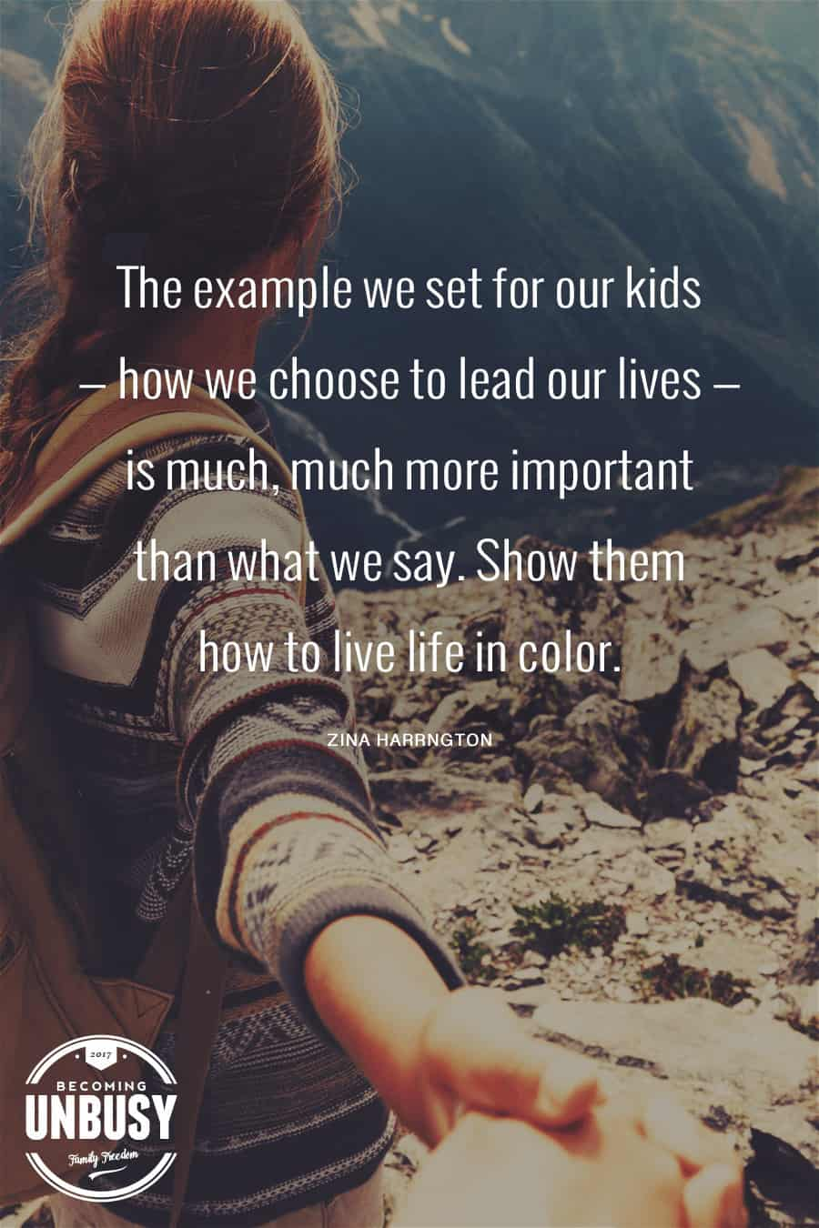 The example we set for our kids — how we choose to lead our lives — is much, much more important than what we say. Show them how to live life in color. #Quote #BecomingUnBusy *Love this video and site!