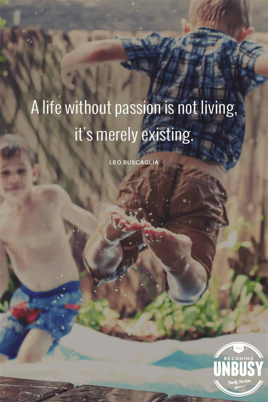 A life without passion is not living, it's merely existing. -Leo Buscaglia #quote #BecomingUnBusy *Love this video and this site!