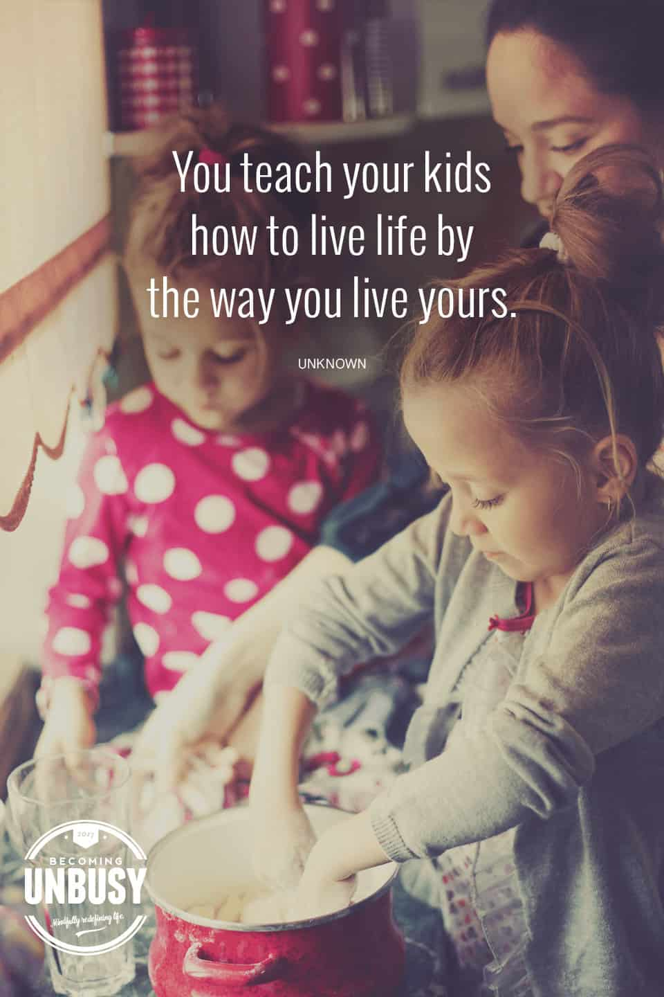 You teach your kids how to live life by the way you live yours. #quote #BecomingUnBusy *Love this video and site