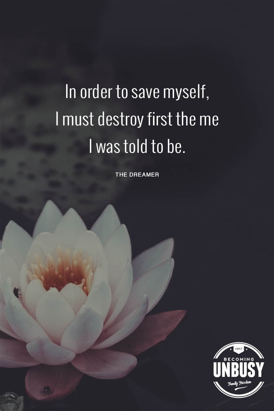 In order to save myself, I must destroy first the me I was told to be. #quote #BecomingUnbusy *love this video and site