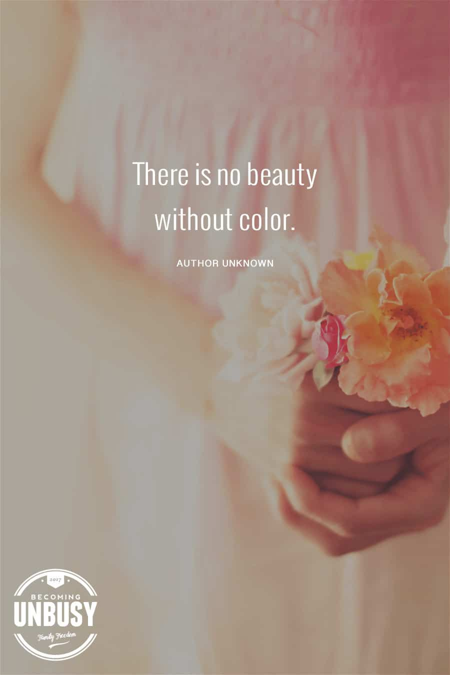 There is no beauty without color. #quote #Becoming UnBusy *Love this video and this site!