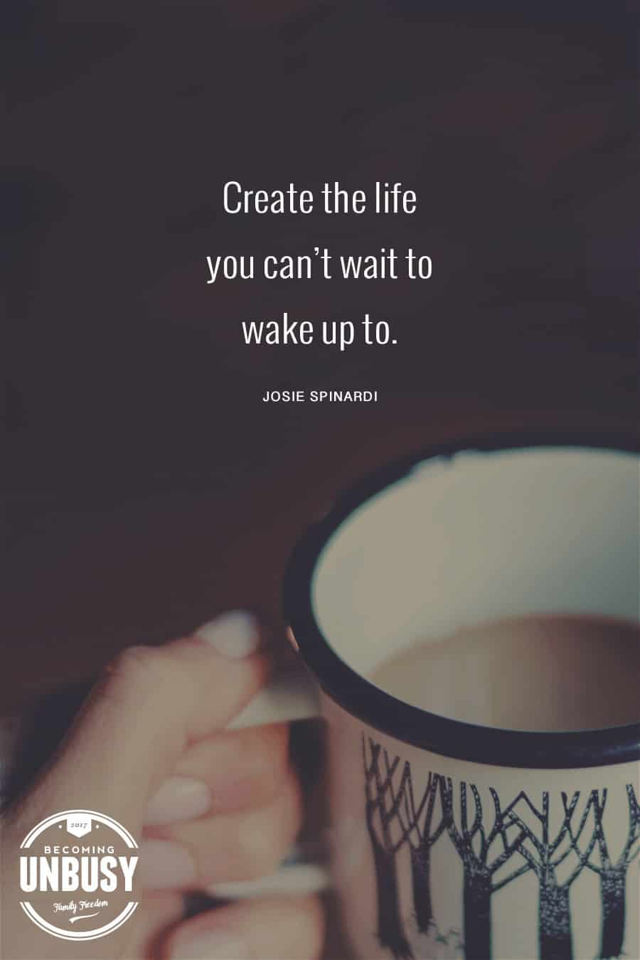 Create the life you can't wait to wake up to. #quote #dream #BecomingUnBusy *Loving this post and this site!