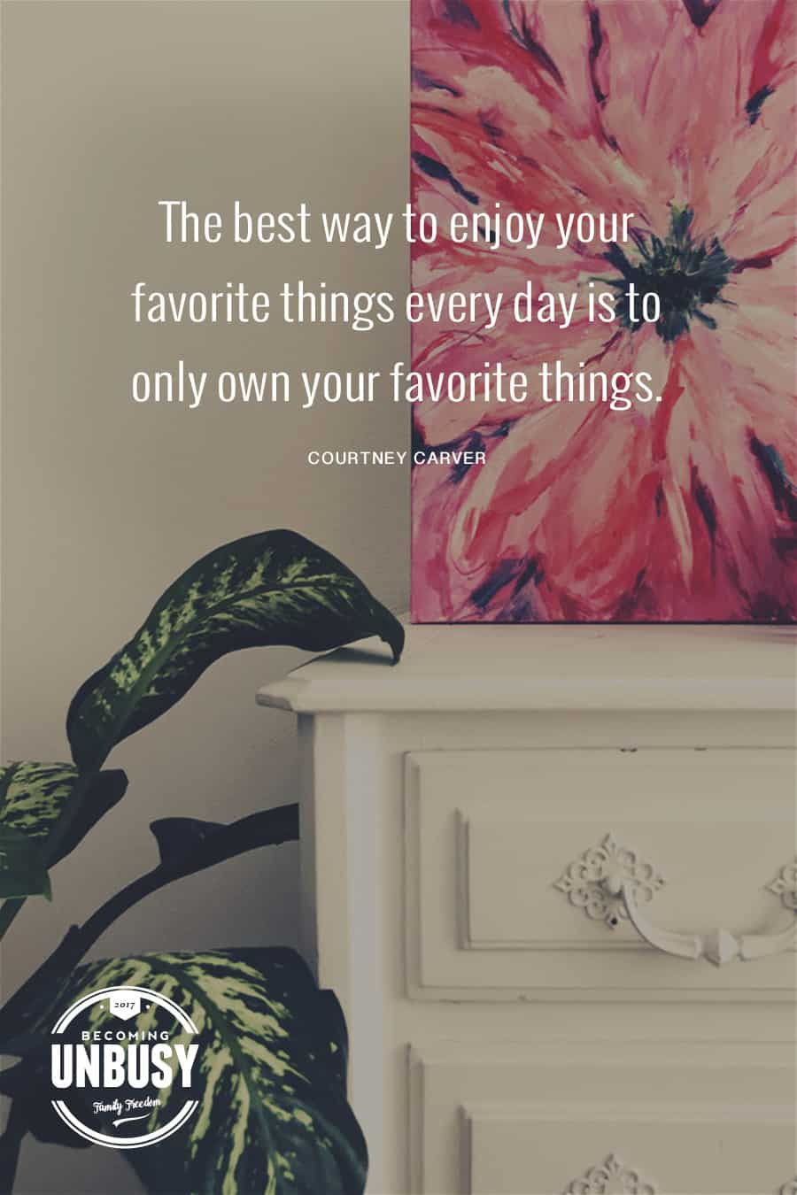The best way to enjoy your favorite things every day is to only own your favorite things. - Courtney Carver #quote #minimalism #BecomingUnBusy #whitespace *Loving this post on how white space at home will create white space in your life