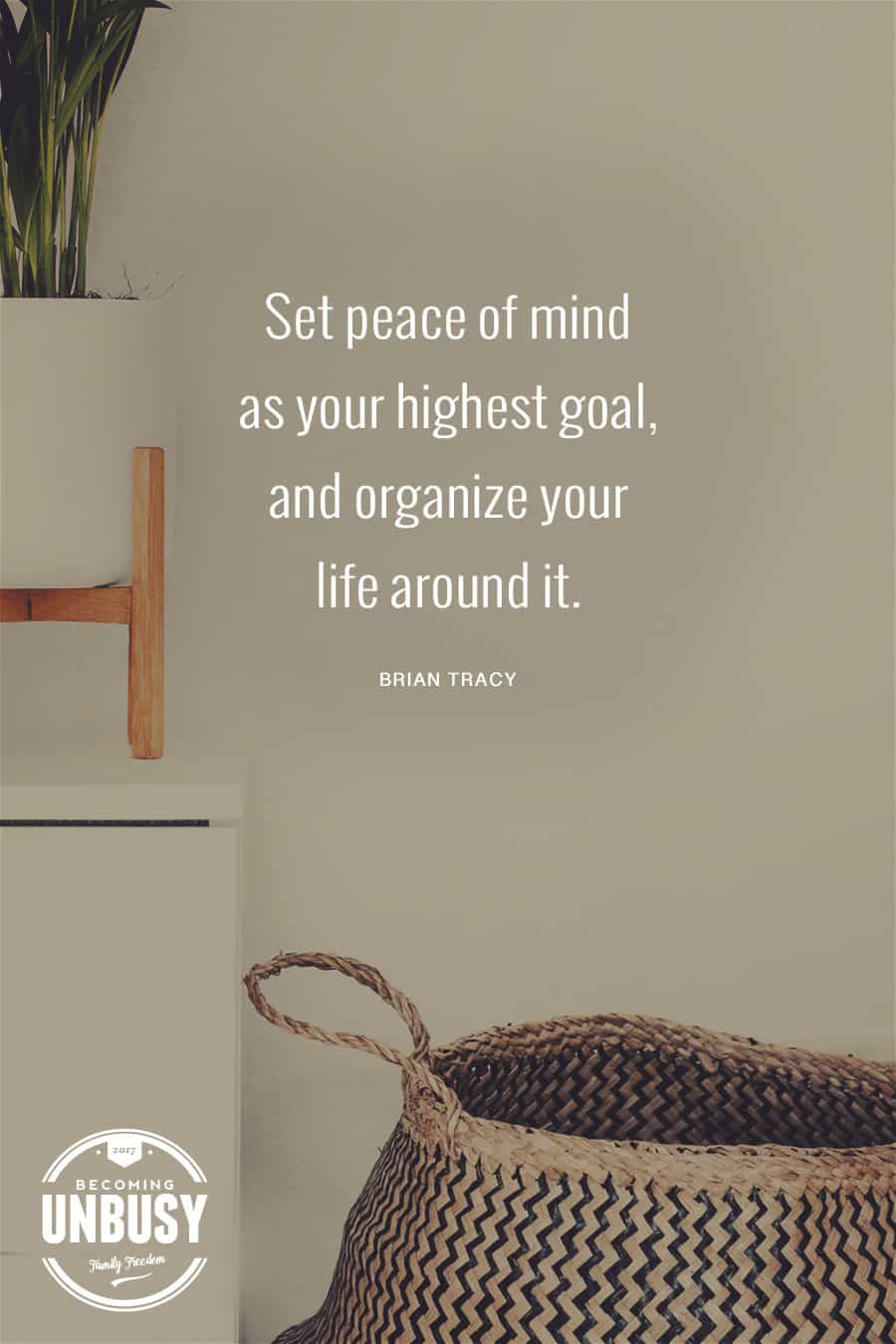 Set peace of mind as your highest goal, and organize your life around it. #quote #peace #becomingunbusy #minimalism *Loving this post on how white space at home creates white space in your life around it. #quote #peace #becomingunbusy #minimalism *Loving this post on how white space at home will create white space in your life