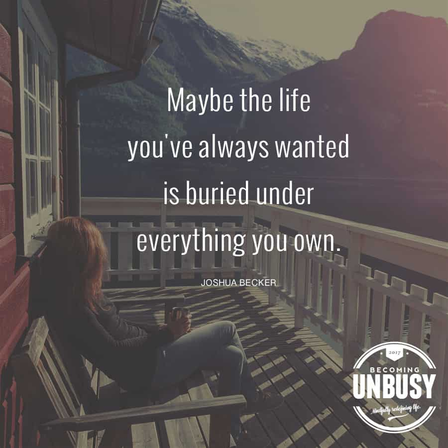 Maybe the life you've always wanted is buried under everything you own. #minimalism #quote #becomingunbusy *Loving this quote and this article
