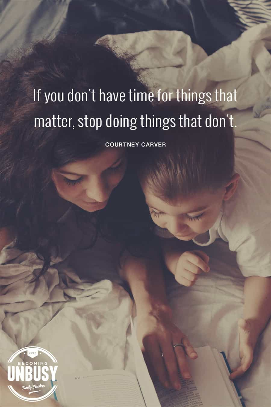 If you don't have time for things that matter, stop doing things that don't. -Courtney Carver #quote #becomingunbusy #modernparenting #positiveparenting #parentingquote #lifequote #intentionalliving #lifebydesign #slowliving *Loving this quote, post and site!