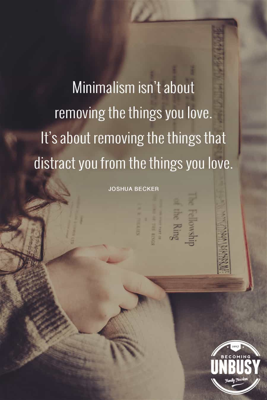 Minimalism isn't about removing things you love. It's about removing the things that distract you from the things you love. —Joshua Becker #quote #minimalism #intentionalliving #becomingunbusy #joshuabecker *Loving this collection of quotes