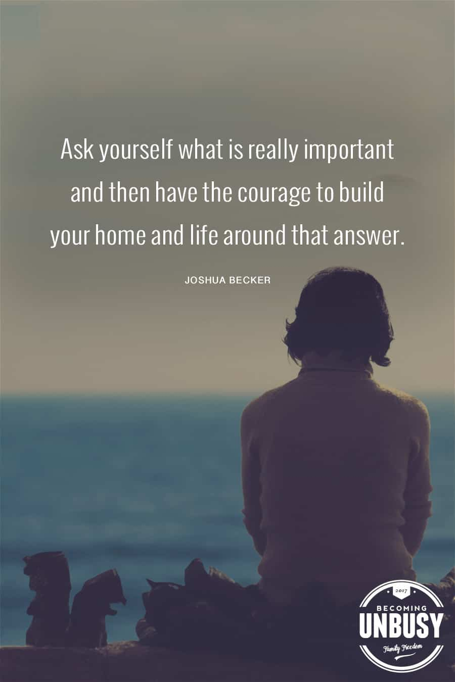 Ask yourself what is really important and then have the courage to build your home and life around that answer. — Joshua Becker #quote #minimalism #intentionalliving #becomingunbusy #joshuabecker *Loving this collection of quotes