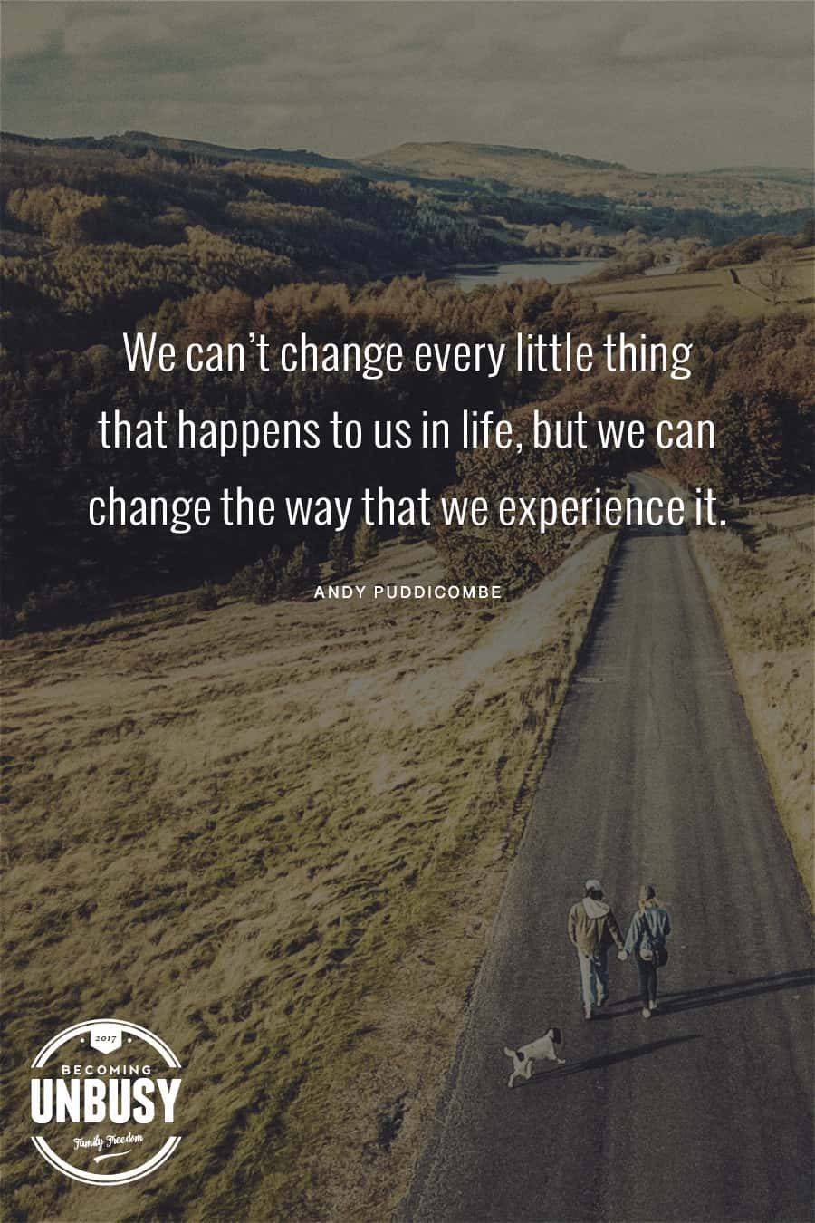 We can't change every little thing that happens to us in life, but we can change the way that we experience it. - Andy Puddicombe *Great list of TED Talks that will change how you use time. Loving this Becoming UnBusy site!
