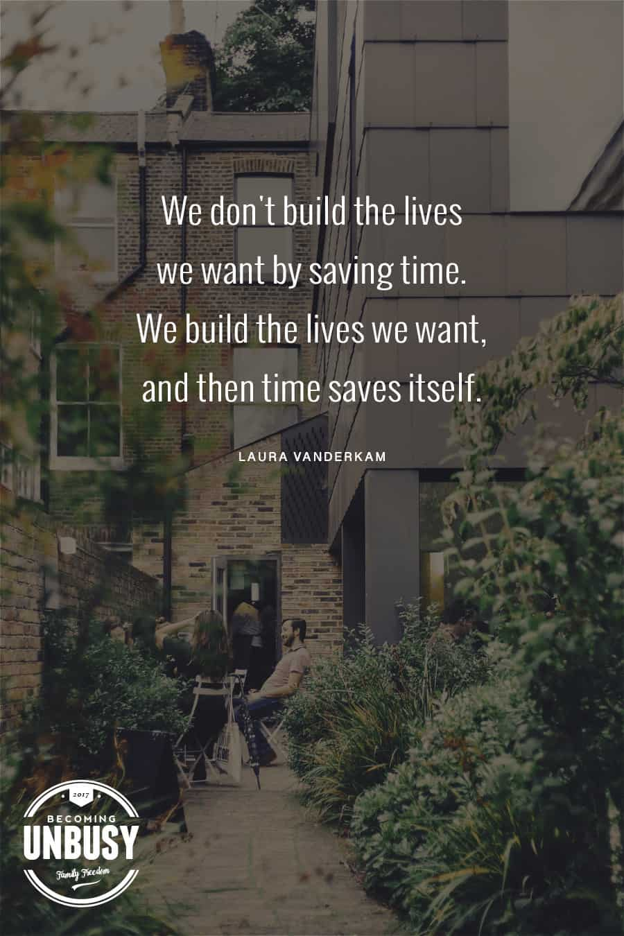 We don't build the lives we want by saving time. We build the lives we want, and then time saves itself. - Laura Vanderkam #quote #TEDTalks #TimeManagement *Great list of TED Talks that will change how you use time. Loving this Becoming UnBusy site!
