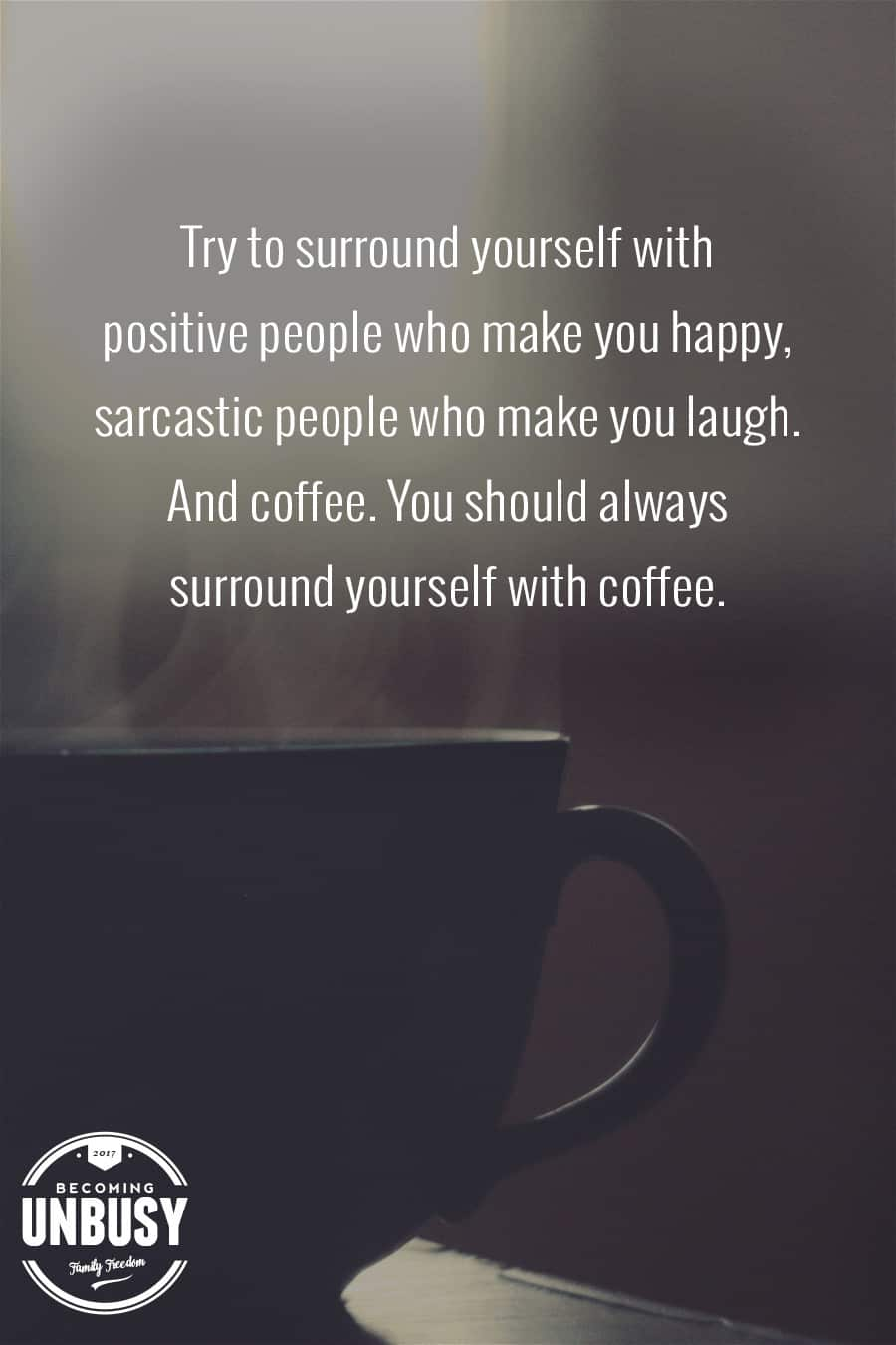 10 Good Morning Quotes - Try to surround yourself with positive people who make you happy, sarcastic people who make you laugh, and coffee. You should always surround yourself with coffee. #lifequotes #quotes #goodmorningquotes #coffeequotes *Start the day off right with these morning inspirational quotes. Love this good morning motivation!