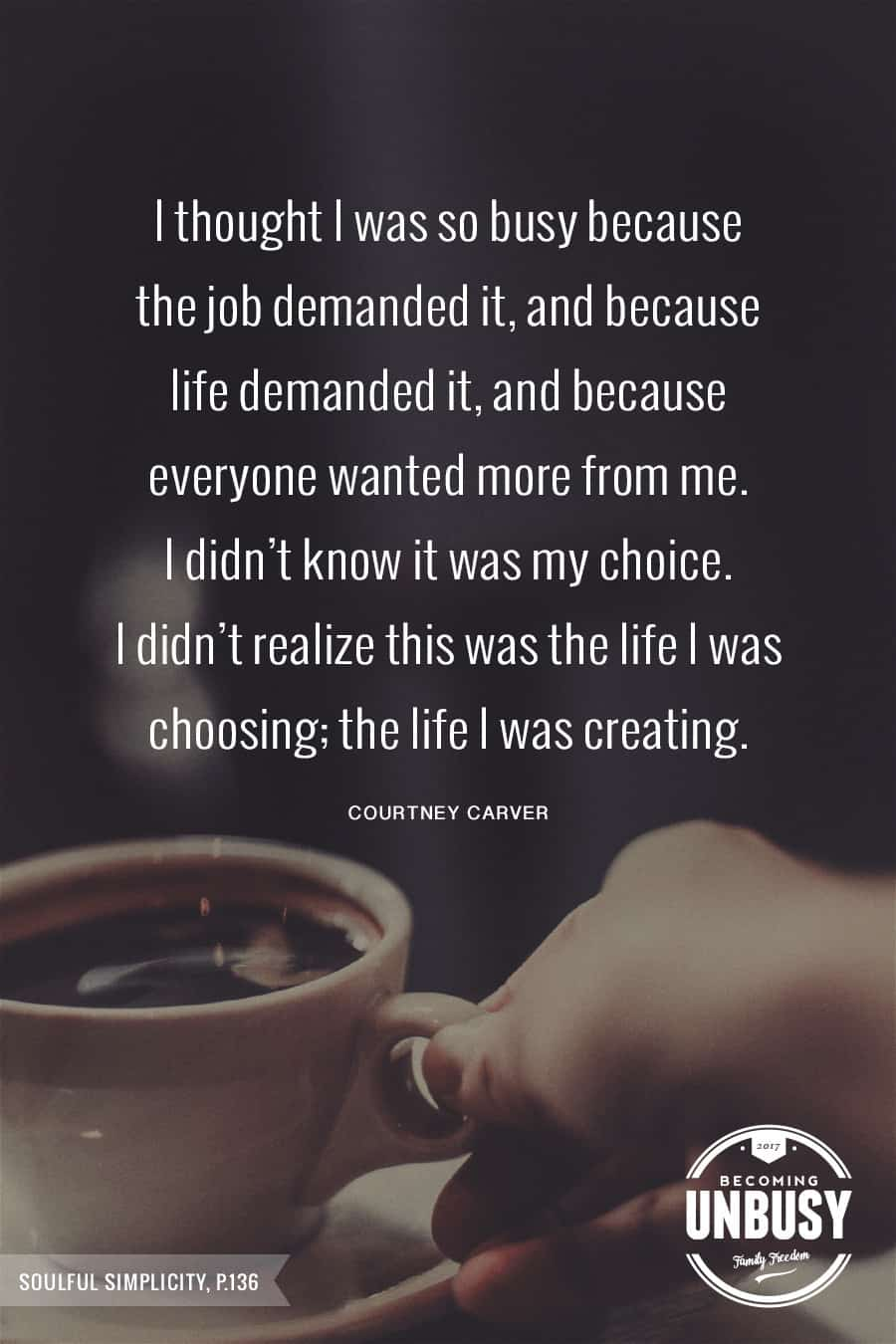 10 Good Morning Quotes - I thought I was so busy because the job demanded it, and because everyone wanted more from me. I didn't know it was my choice. I didn't realize this was the life I was choosing; the life I was creating. #courtneycarver #lessismore #lifequotes #quotes #goodmorningquotes *Start the day off right with these morning inspirational quotes. Love this good morning motivation!