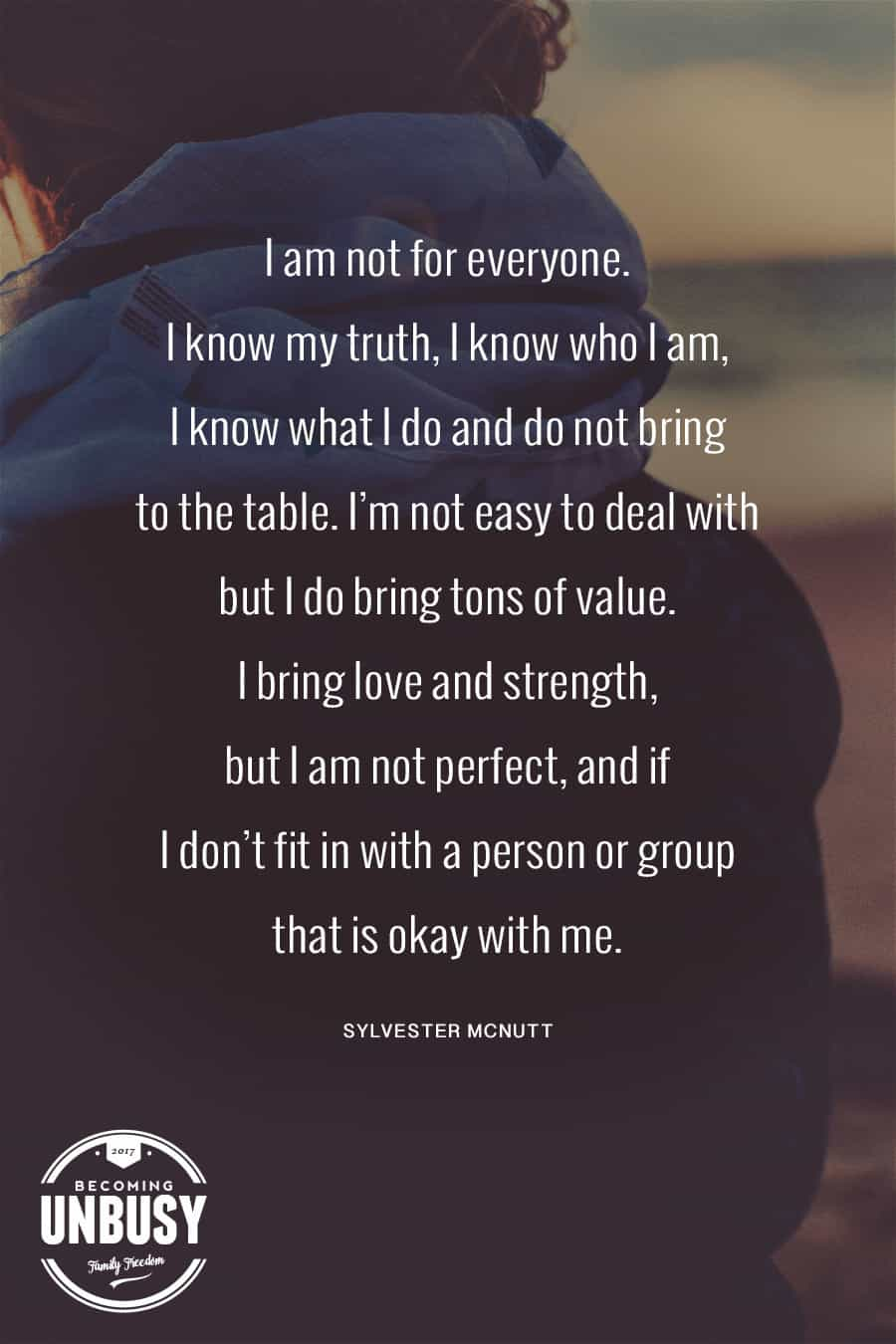 I am not for everyone. I know my truth, I know who I am, I know what I do and do not bring to the table. I'm not easy to deal with but I do bring tons of value. I bring love and strength, but I am not perfect, and if I don't fit in with a person or group that is okay with me. #poems #lifequotes #poetry *Loving this collection of 12 Poems About Life For a Beautiful Life Well-Lived