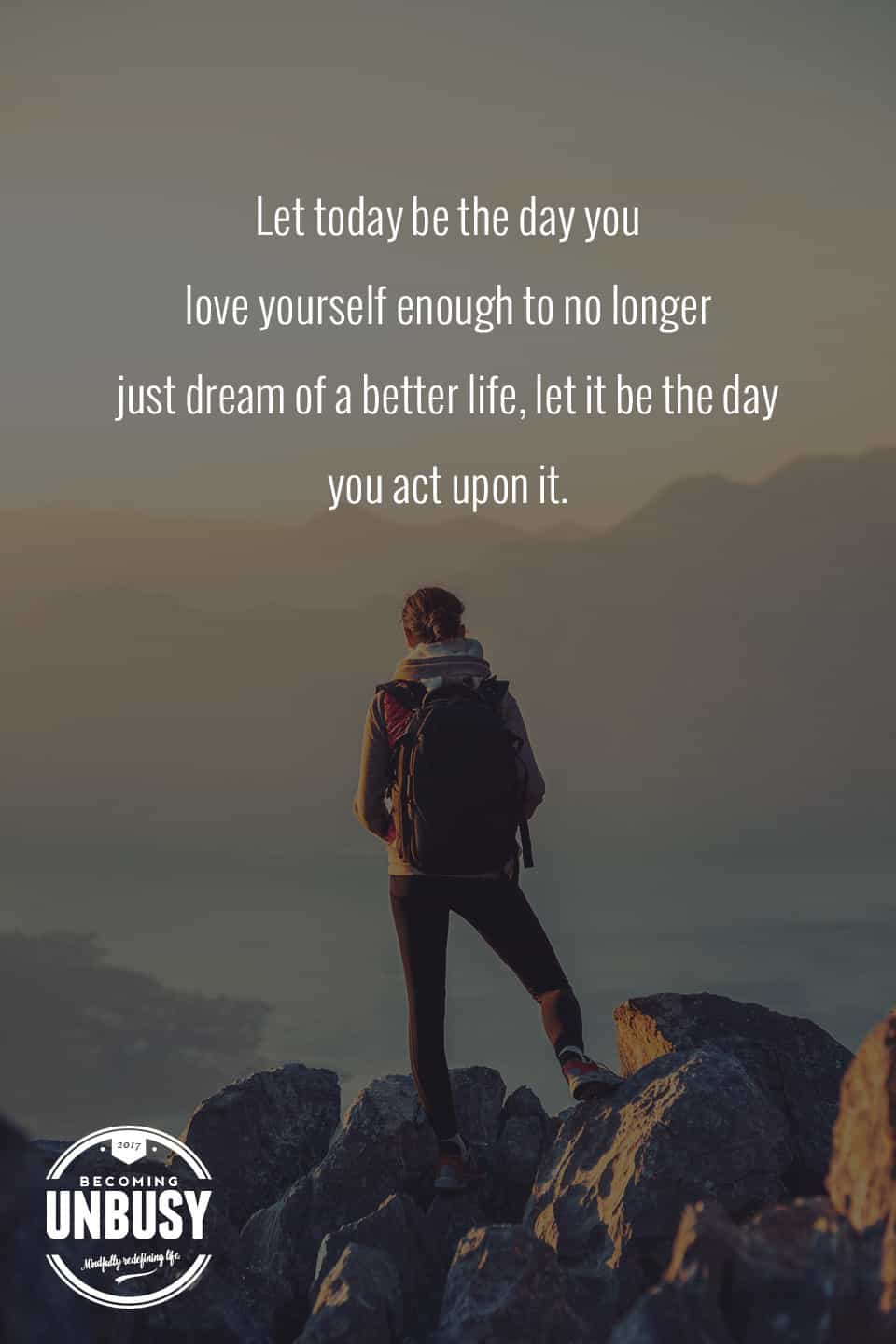 Let today be the day you love yourself enough to no longer just dream of a better life, let it be the day you act upon it. -- 10 inspirational quotes about life that will help you focus on what's important #quotes #lifequotes #inspirationalquotes *Loving this collection of life quotes!