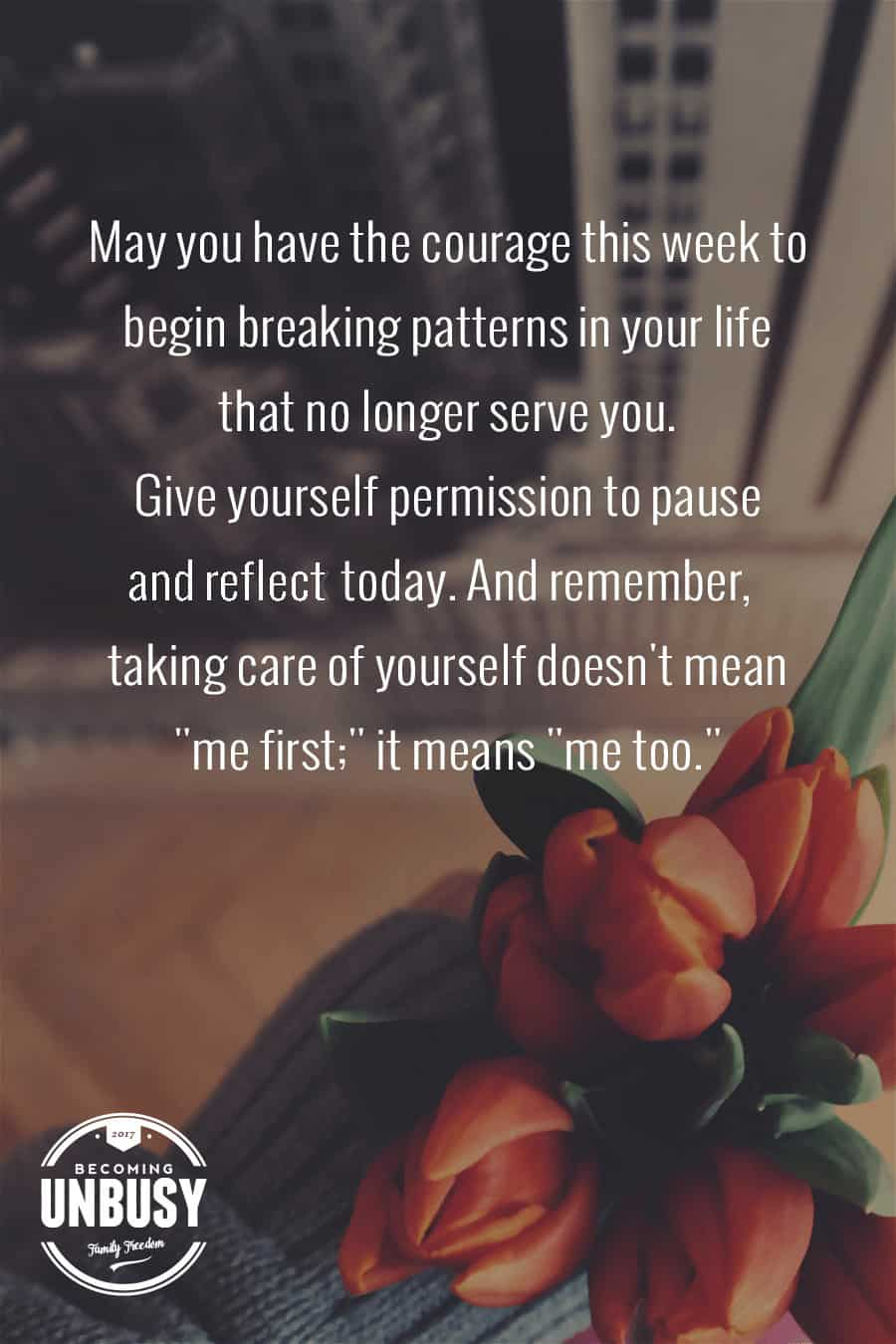 May you have the courage this week to begin breaking patterns in your life that no longer serve you. Give yourself permission to pause and reflect today. And remember, taking care of yourself doesn't mean me first; it means me too. -- 10 inspirational quotes about life that will help you focus on what's important #quotes #lifequotes #inspirationalquotes *Loving this collection of life quotes!