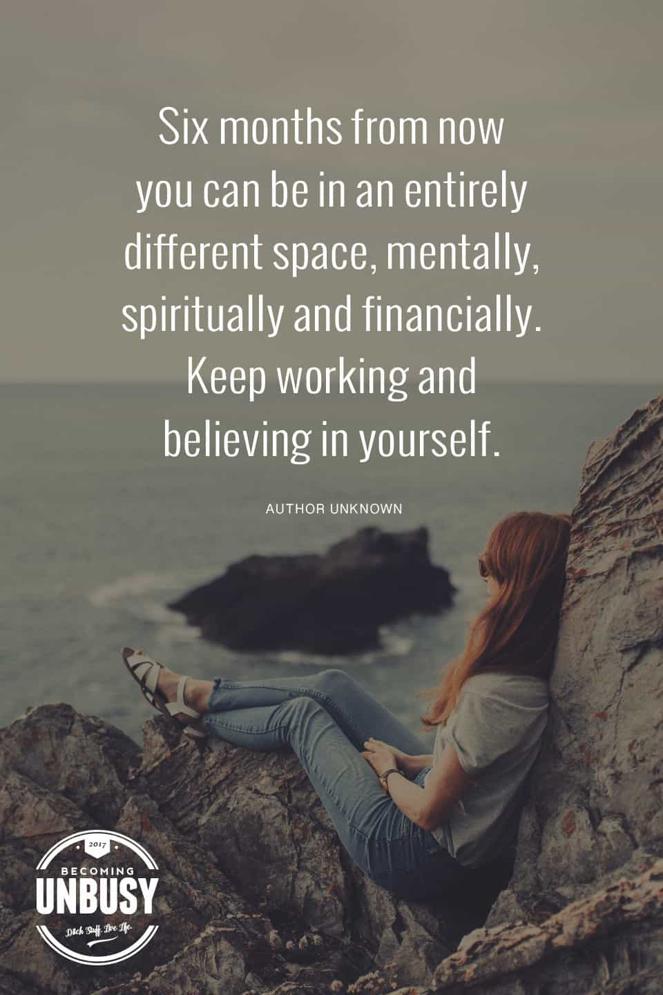 Six months from now you can be in an entirely different space. Keep working and believing in yourself. #becomingunbusy *Great post on embracing simplicity