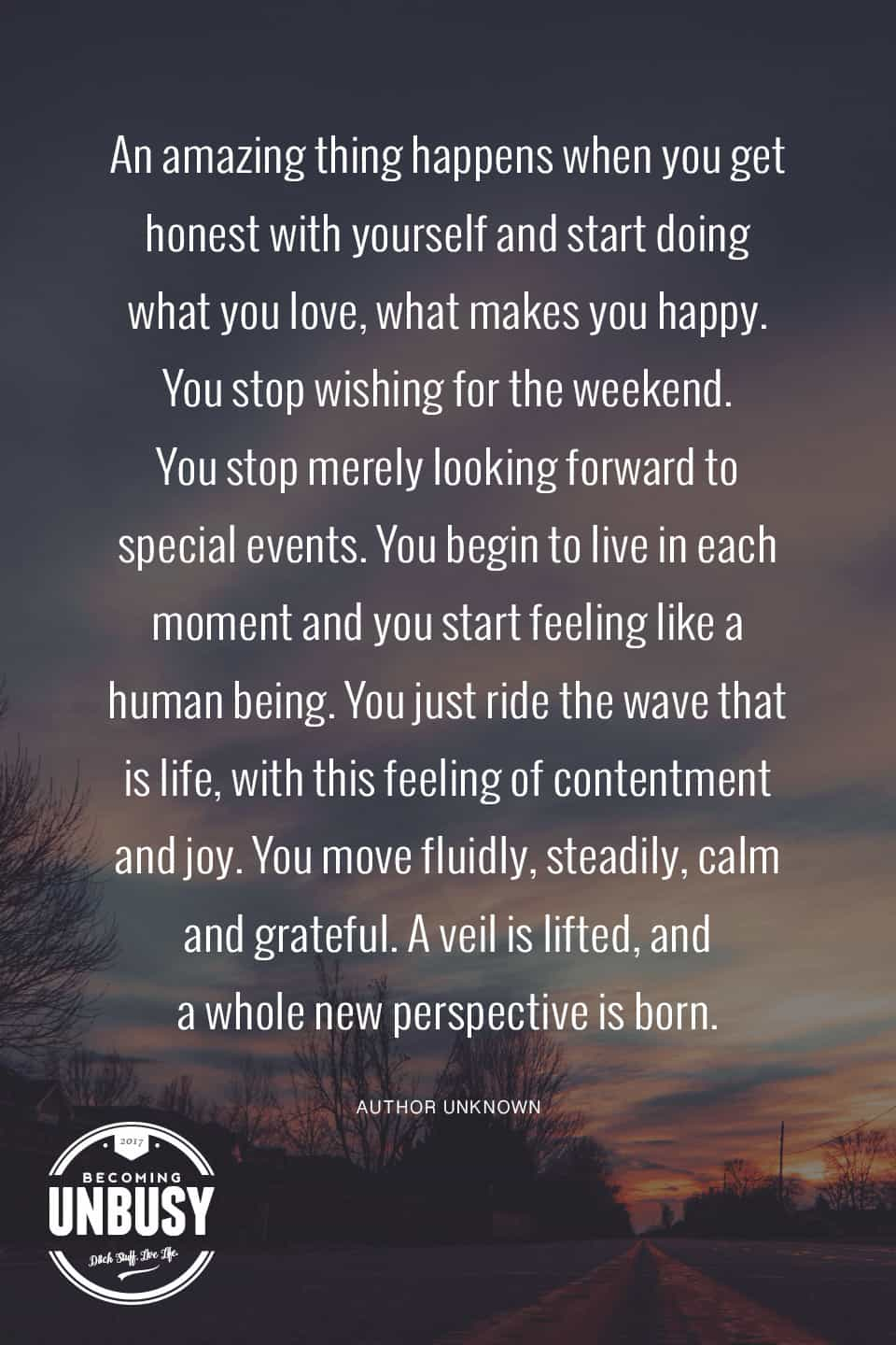 An amazing thing happens when you get honest with yourself and start doing what you love, what makes you happy. You stop wishing for the weekend. You begin to live in each moment.