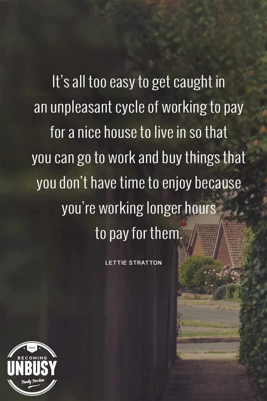 It's all too easy to get caught in an unpleasant cycle of working to pay for a nice house to live in so you can go to work and buy things you don't have time to enjoy because you're working longer hours to pay for them.