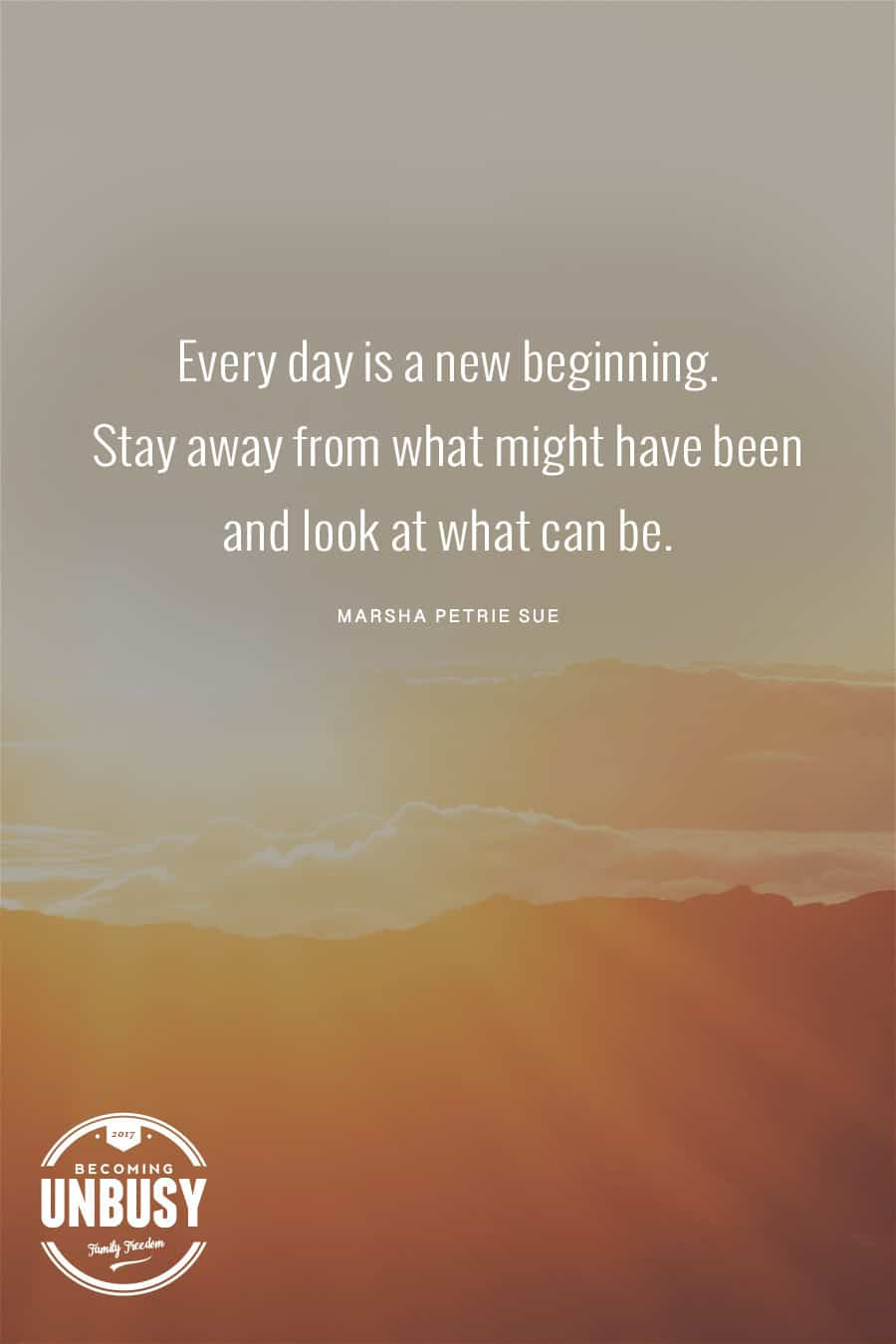 """Sunrise with the quote, """"Every day is a new beginning. Stay away from what might have been and look at what can be."""""""