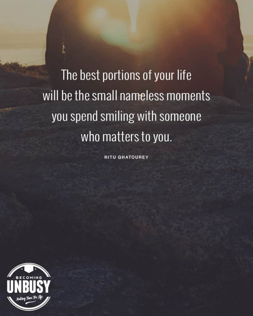 The best portions of your life will be the small nameless moments you spend smiling with someone who matters to you.