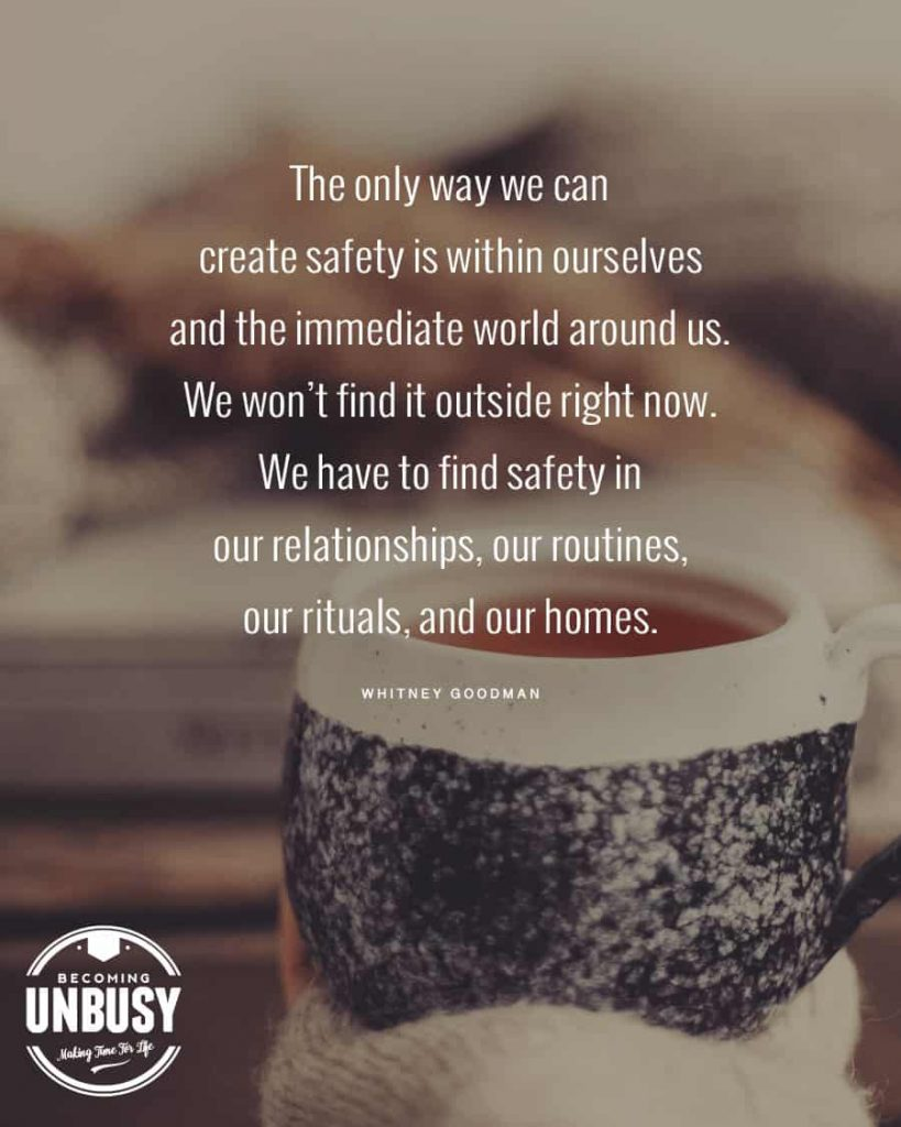 The only way we can create safety is within ourselves and the immediate world around us. We won't find it outside right now.  We have to find safety in our relationships, our routines, our rituals, and our homes.