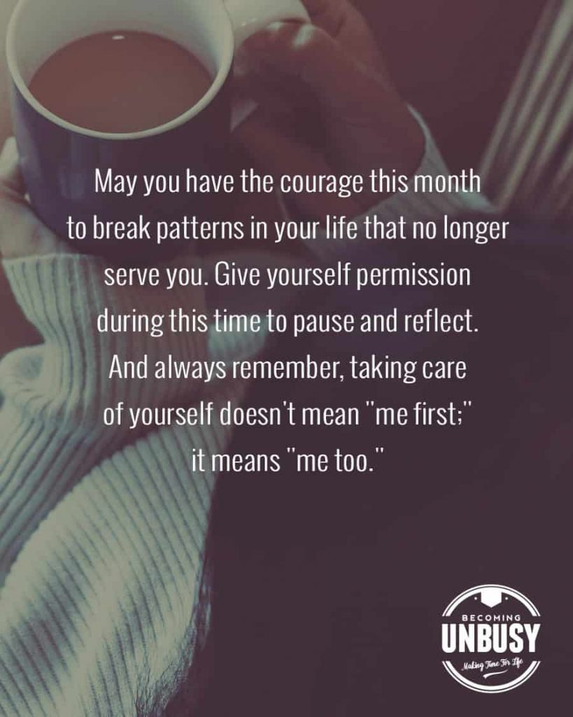 """May you have the courage this month to break patterns in your life that no longer serve you. Give yourself permission during this time to pause and reflect. And always remember, taking care of yourself doesn't mean """"me first;"""" it means """"me too."""""""