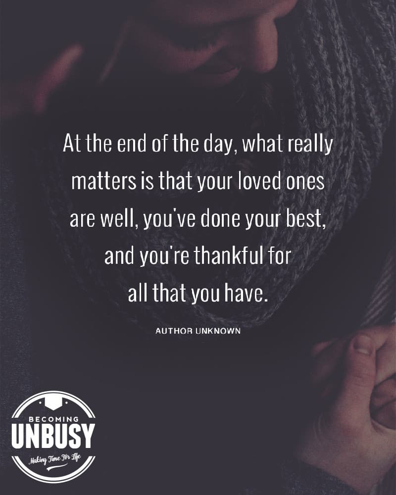 At the end of the day, what really matters is that your loved ones are well, you've done your best, and you're thankful for all that you have.