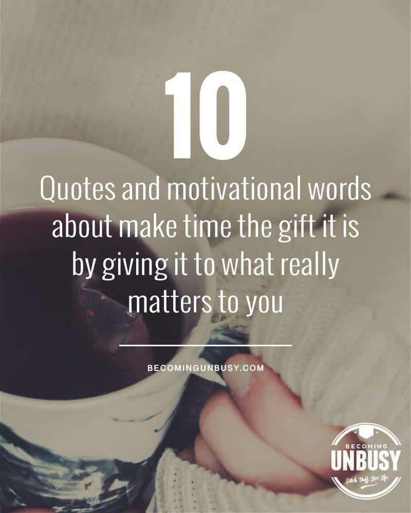 A collection of motivational words and quotes about taking time the gift it is by giving it to what really matters to you