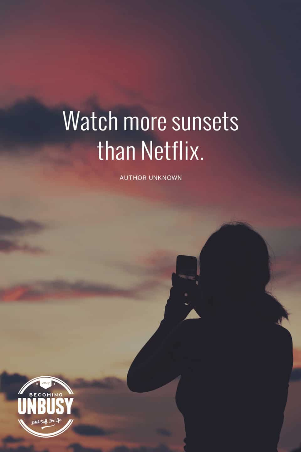 """A woman taking a picture of a sunset on her cellphone with the following quote on top, """"Watch more sunsets than Netflix."""""""