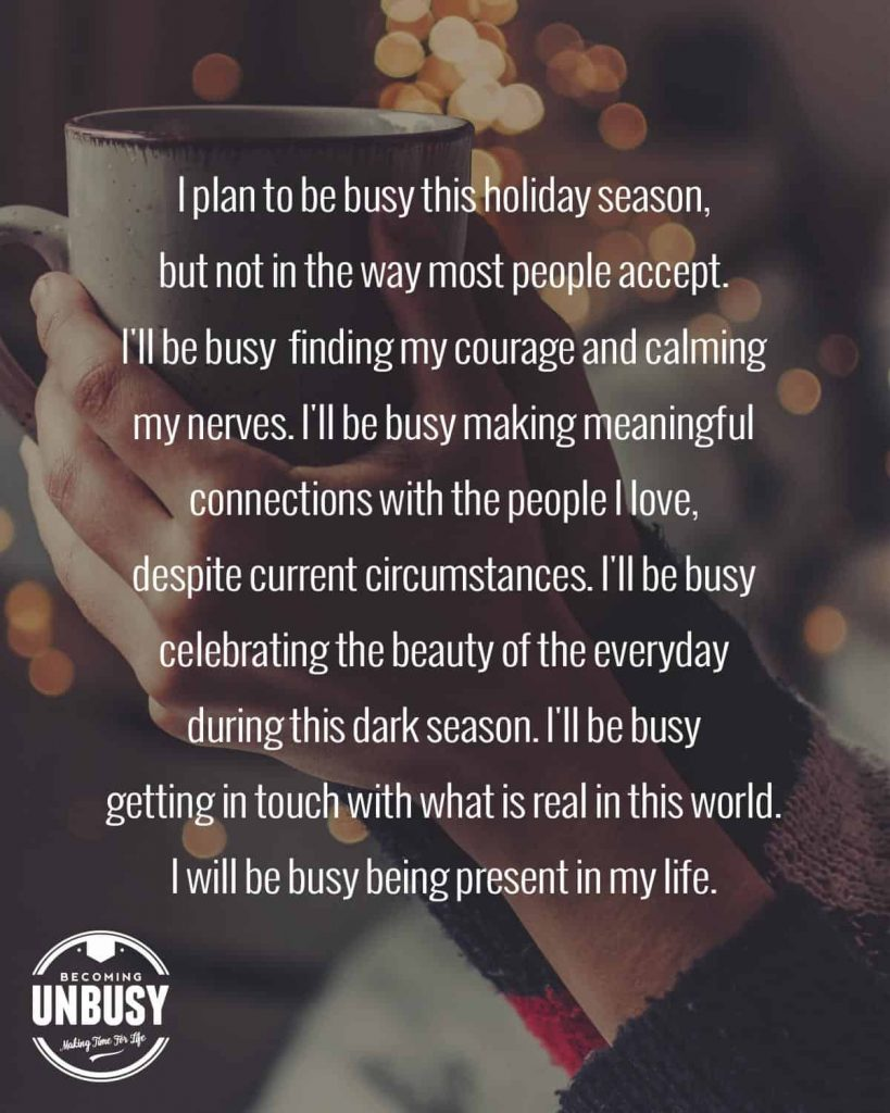 """A woman holding a coffee cup with simple Christmas lights in the background with the following quote written over top of the photo, """"I plan to be busy this holiday season, but not in the way most people accept. I'll be busy  finding my courage and calming my nerves. I'll be busy making meaningful connections with the people I love, despite current circumstances. I'll be busy celebrating the beauty of the everyday during this dark season. I'll be busy getting in touch with what is real in this world. I will be busy being present in my life."""""""