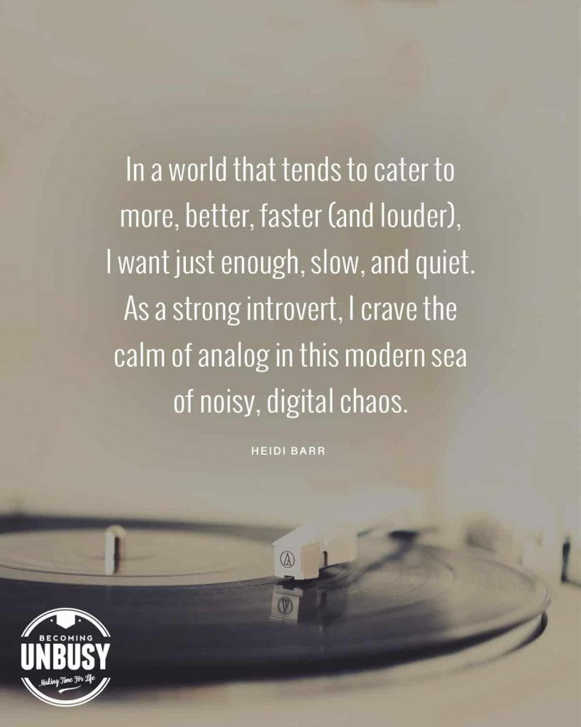 "An analog record player with the following quote written over top, ""In a world that tends to cater to more, better, faster (and louder), I want just enough, slow, and quiet. As a strong introvert, I crave the calm of analog in this modern sea of noisy, digital chaos."""
