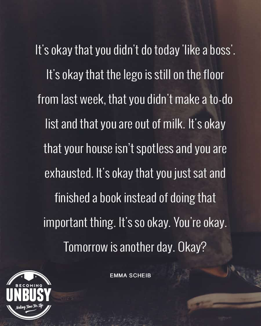 """Quote on a dark image """"It's okay that you didn't do today 'like a boss.' It's okay that the lego is still on the floor from last week, that you didn't make a to-do list and that you are out of milk. It's okay that your house isn't spotless and you are exhausted. It's okay that you just sat and finished a book instead of doing that important thing. It's so okay. You're okay. Tomorrow is another day. Okay? - Emma Scheib"""""""